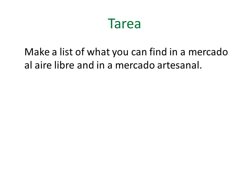 Tarea Make a list of what you can find in a mercado al aire libre and in a mercado artesanal.