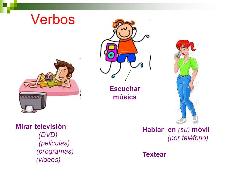 Verbos Mirar televisión (DVD) (peliculas) (programas) (videos) Escuchar música Hablar en (su) móvil (por teléfono) Textear