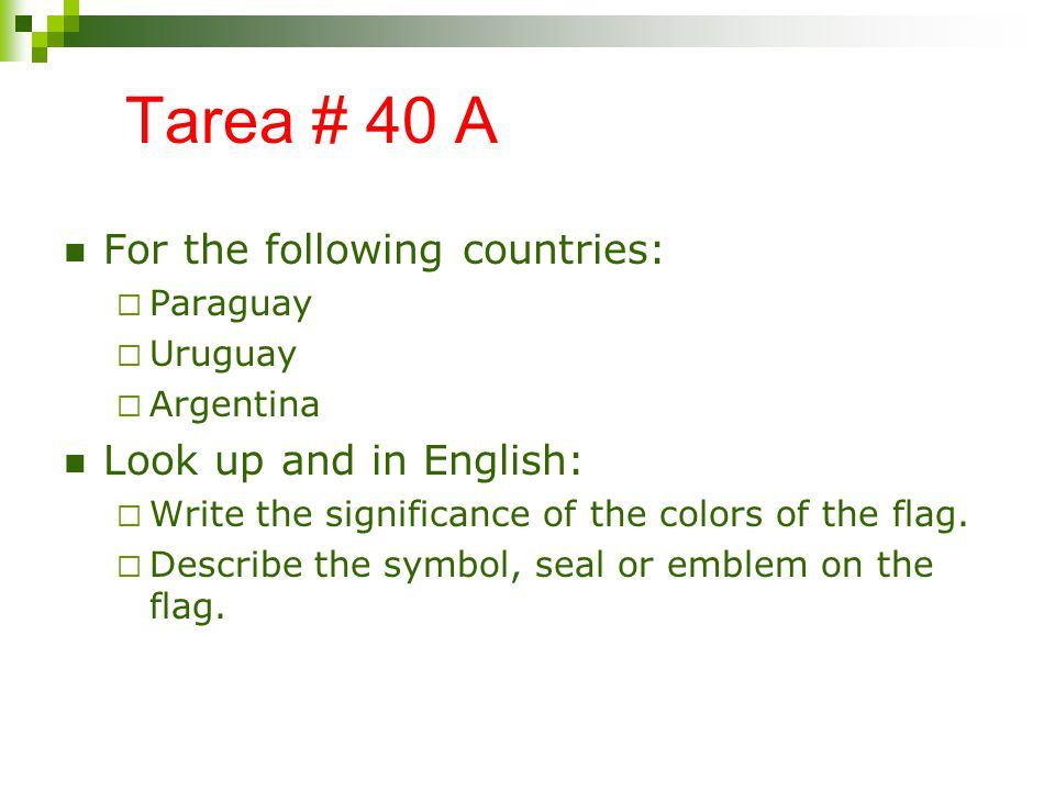 Tarea # 40 A For the following countries: Paraguay Uruguay Argentina Look up and in English: Write the significance of the colors of the flag.