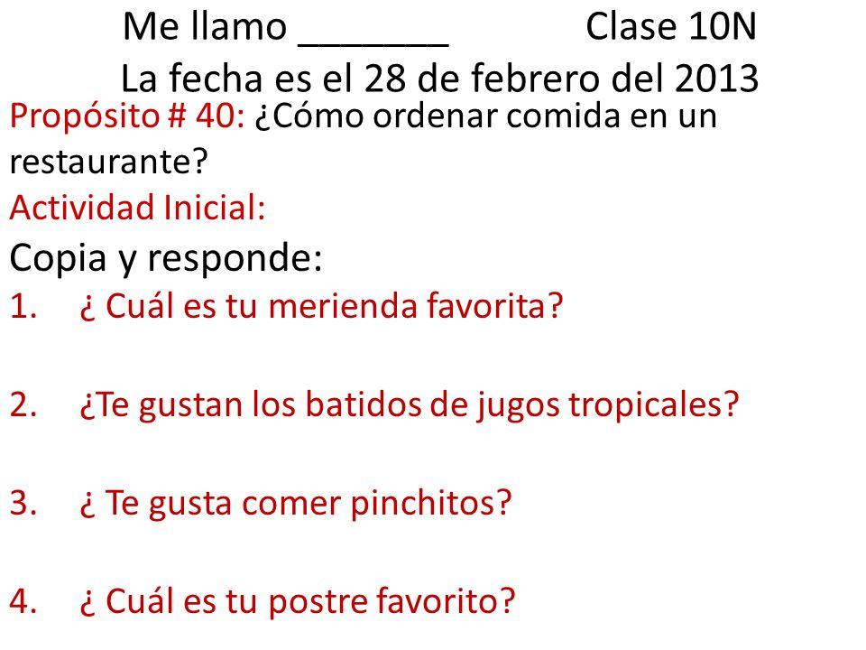 Me llamo _______ Clase 10N La fecha es el 28 de febrero del 2013 Propósito # 40: ¿Cómo ordenar comida en un restaurante.