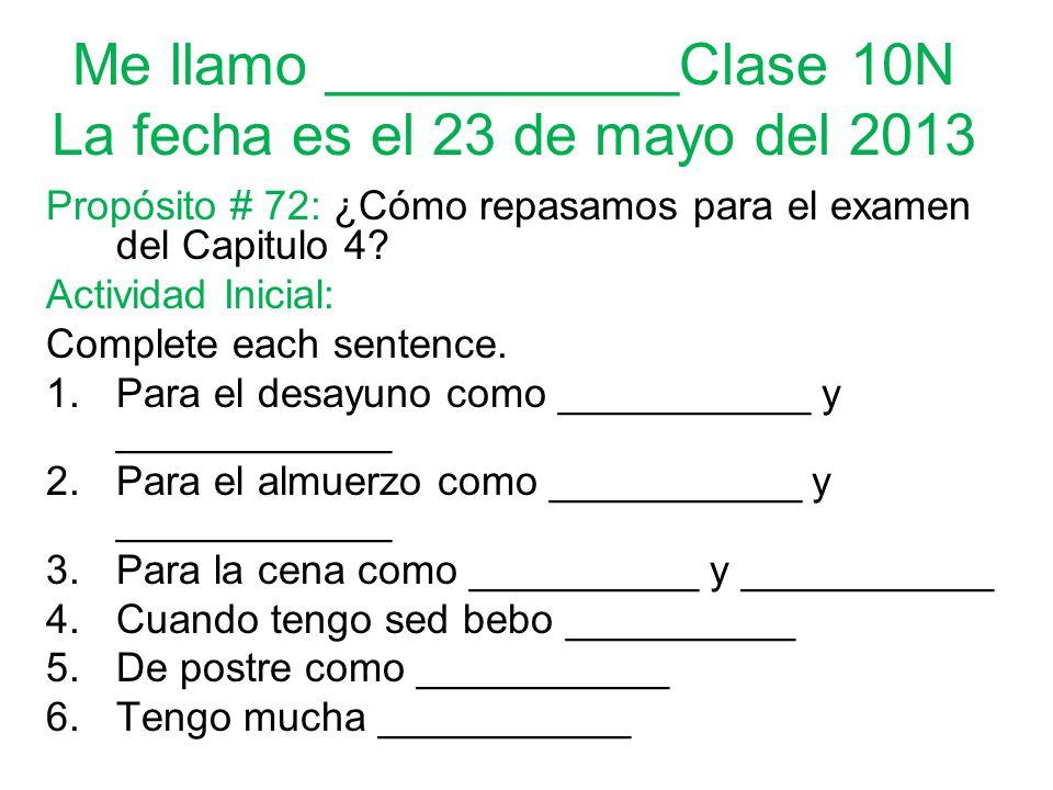 Me llamo ___________Clase 10N La fecha es el 23 de mayo del 2013 Propósito # 72: ¿Cómo repasamos para el examen del Capitulo 4.