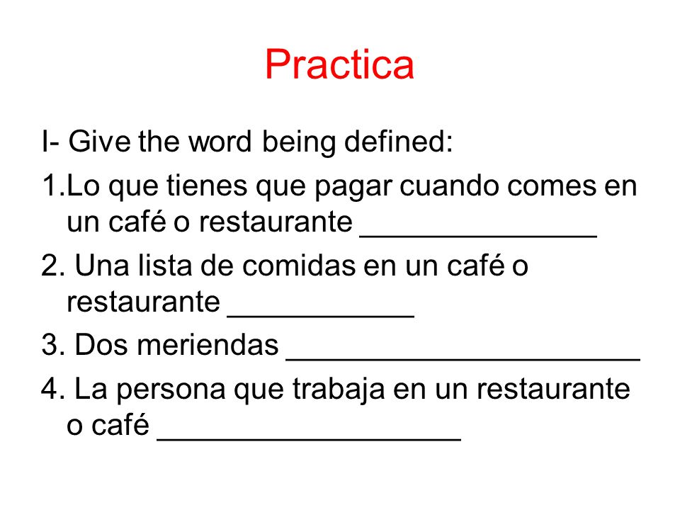 Practica I- Give the word being defined: 1.Lo que tienes que pagar cuando comes en un café o restaurante ______________ 2.