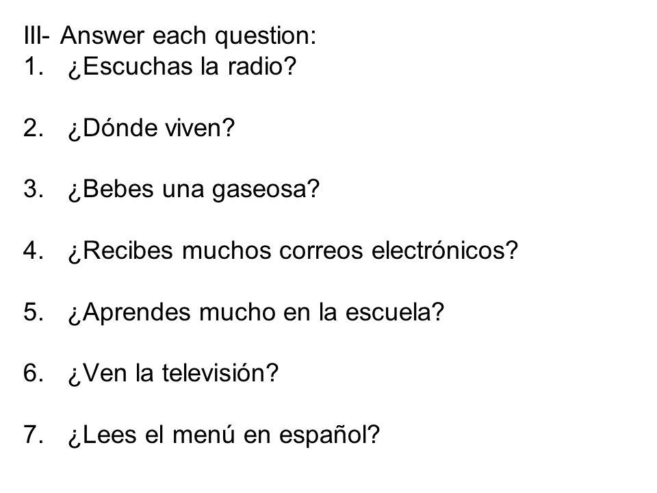 III- Answer each question: 1.¿Escuchas la radio. 2.¿Dónde viven.
