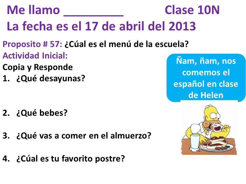 Me llamo _________ Clase 10N La fecha es el 17 de abril del 2013 Proposito # 57: ¿Cúal es el menú de la escuela.