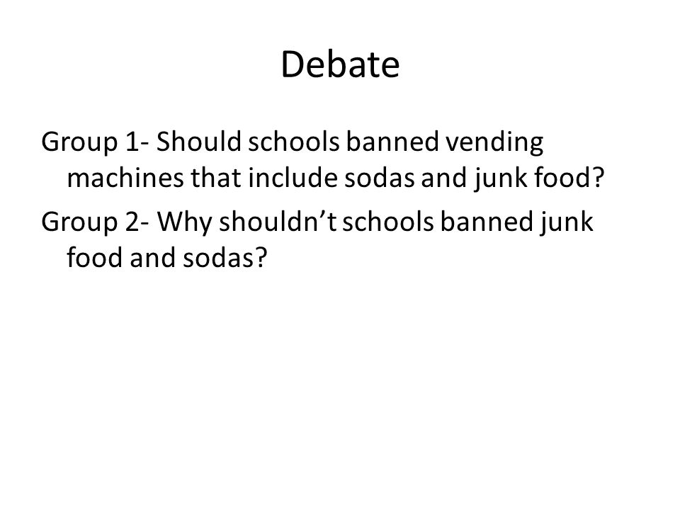 Debate Group 1- Should schools banned vending machines that include sodas and junk food.