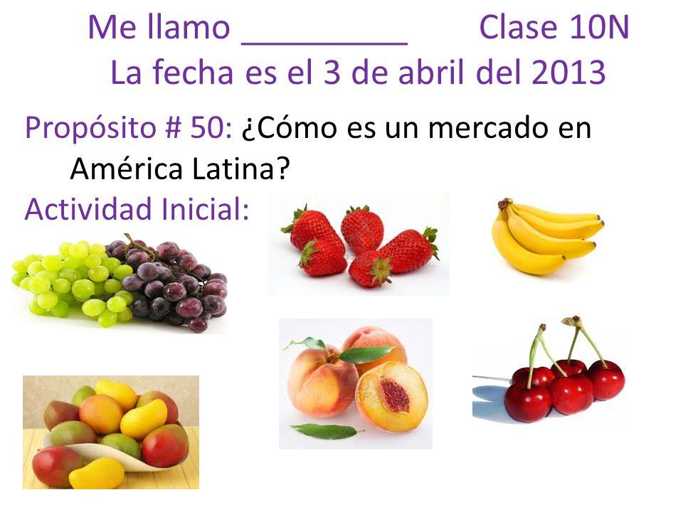Me llamo _________ Clase 10N La fecha es el 3 de abril del 2013 Propósito # 50: ¿Cómo es un mercado en América Latina.