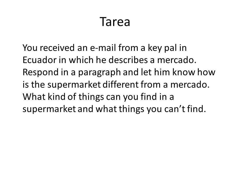 Tarea You received an e-mail from a key pal in Ecuador in which he describes a mercado. Respond in a paragraph and let him know how is the supermarket