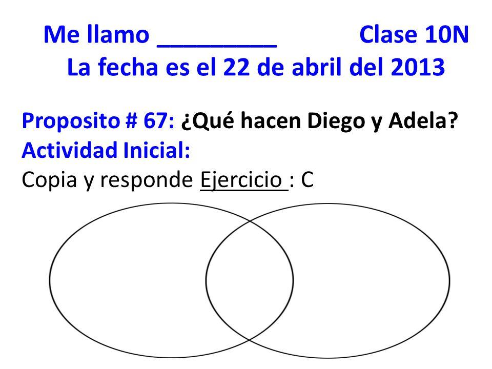 Me llamo _________ Clase 10N La fecha es el 22 de abril del 2013 Proposito # 67: ¿Qué hacen Diego y Adela? Actividad Inicial: Copia y responde Ejercic