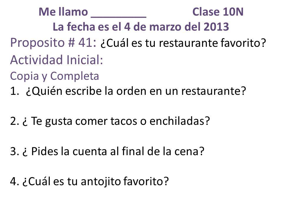 Me llamo _________ Clase 10N La fecha es el 4 de marzo del 2013 Proposito # 41 : ¿Cuál es tu restaurante favorito.