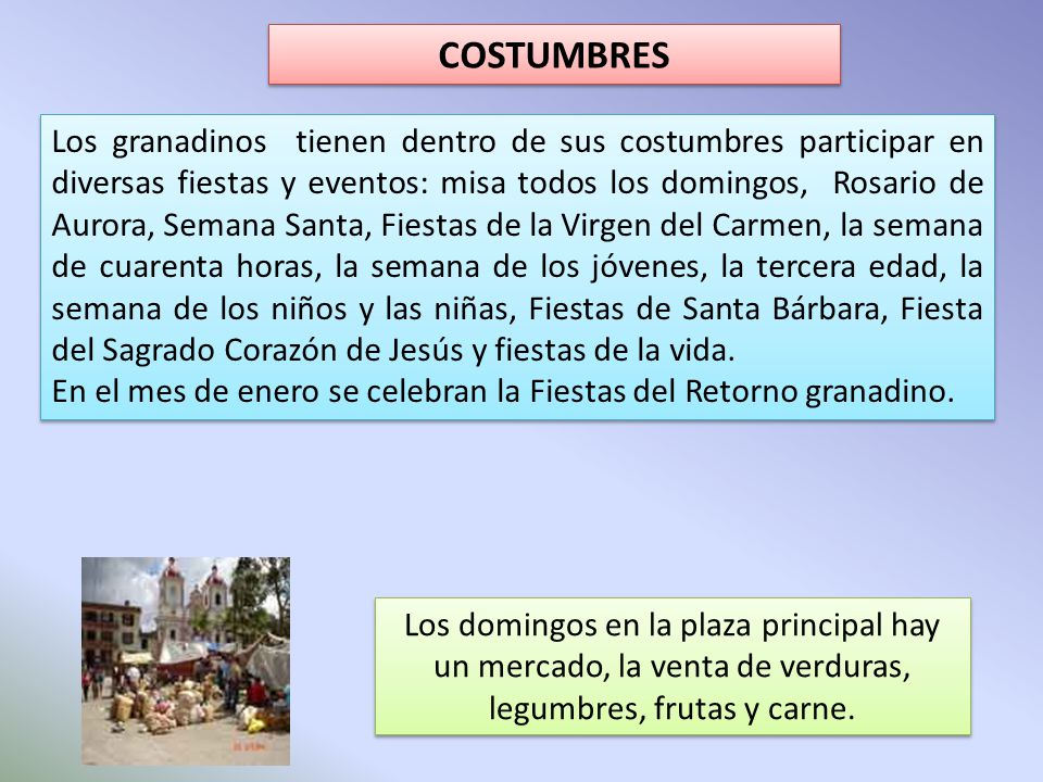 COSTUMBRES Los granadinos tienen dentro de sus costumbres participar en diversas fiestas y eventos: misa todos los domingos, Rosario de Aurora, Semana