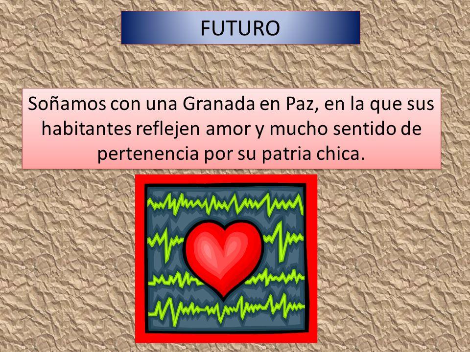 FUTURO Soñamos con una Granada en Paz, en la que sus habitantes reflejen amor y mucho sentido de pertenencia por su patria chica.