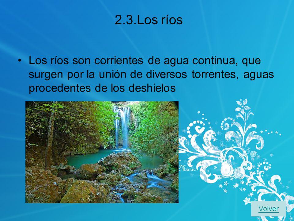 2.3.Los ríos Los ríos son corrientes de agua continua, que surgen por la unión de diversos torrentes, aguas procedentes de los deshielos Volver