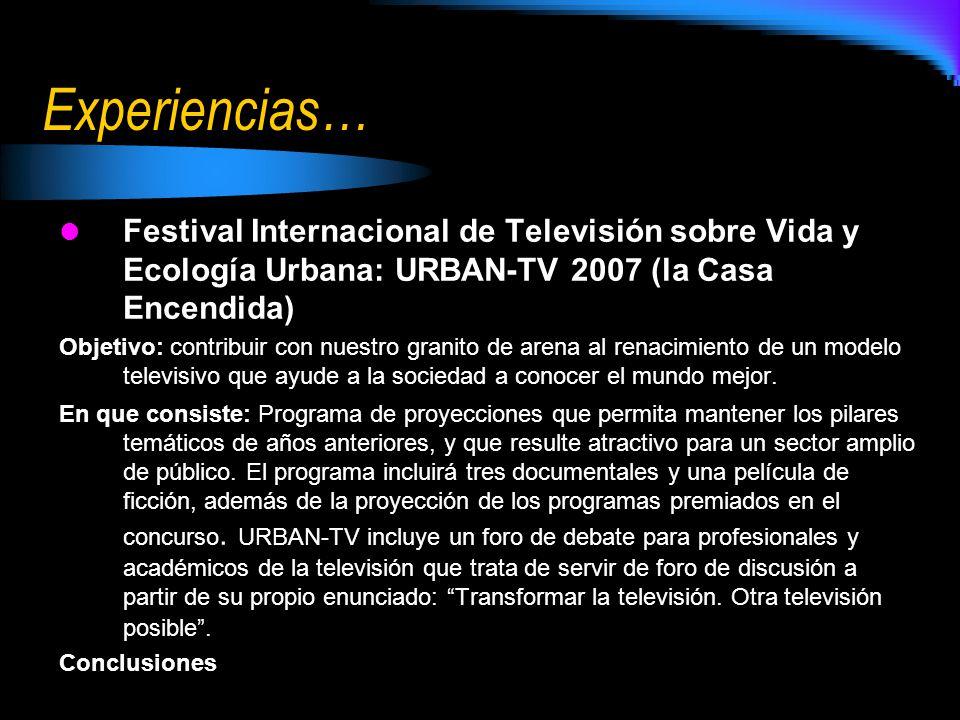 Experiencias… Festival Internacional de Televisión sobre Vida y Ecología Urbana: URBAN-TV 2007 (la Casa Encendida) Objetivo: contribuir con nuestro gr