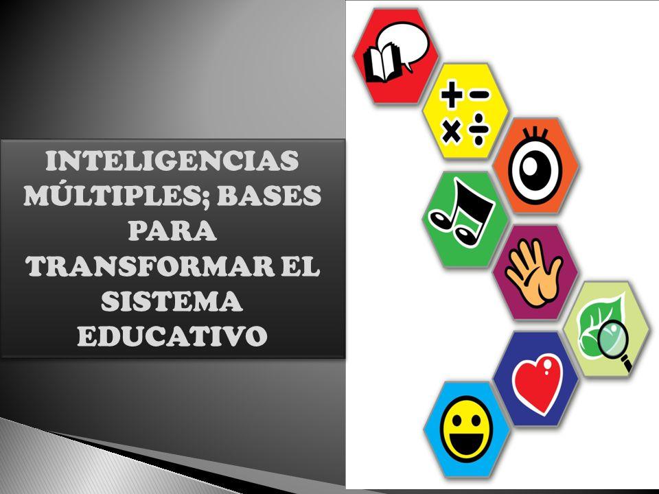 INTELIGENCIAS MÚLTIPLES; BASES PARA TRANSFORMAR EL SISTEMA EDUCATIVO INTELIGENCIAS MÚLTIPLES; BASES PARA TRANSFORMAR EL SISTEMA EDUCATIVO