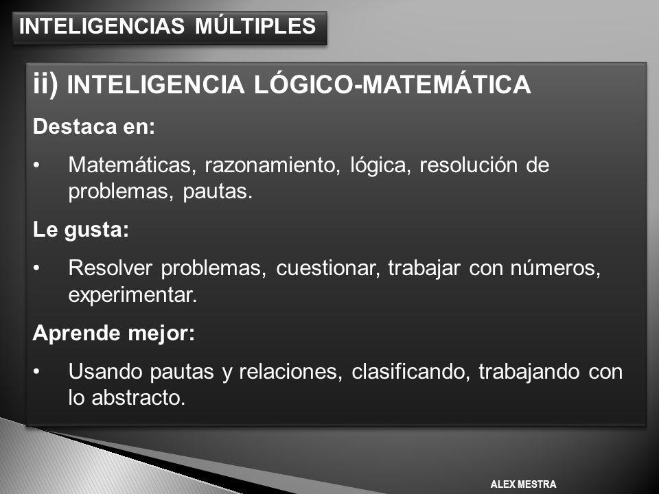 INTELIGENCIAS MÚLTIPLES ii) INTELIGENCIA LÓGICO-MATEMÁTICA Destaca en: Matemáticas, razonamiento, lógica, resolución de problemas, pautas.