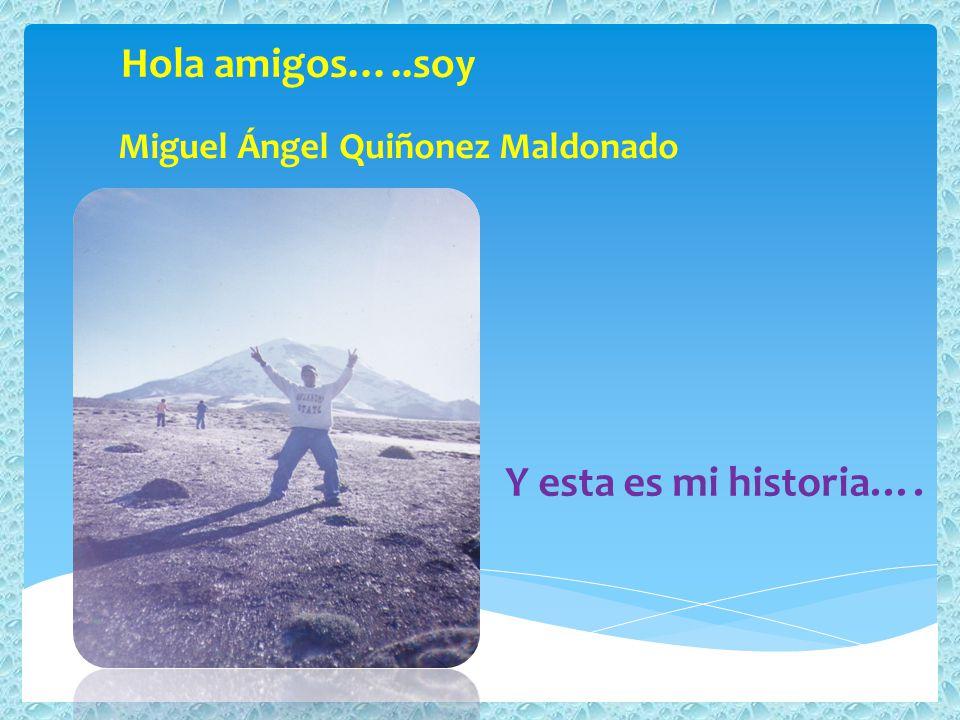 Miguel Ángel Quiñonez Maldonado Hola amigos…..soy Y esta es mi historia….