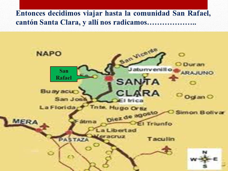Entonces decidimos viajar hasta la comunidad San Rafael, cantón Santa Clara, y allí nos radicamos………………..