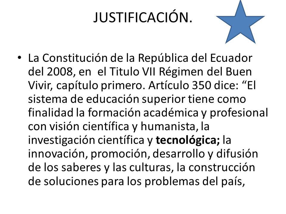 JUSTIFICACIÓN. La Constitución de la República del Ecuador del 2008, en el Titulo VII Régimen del Buen Vivir, capítulo primero. Artículo 350 dice: El
