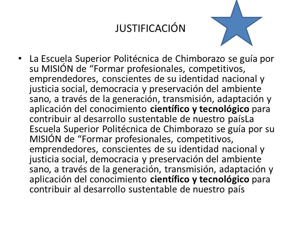 JUSTIFICACIÓN La Escuela Superior Politécnica de Chimborazo se guía por su MISIÓN de Formar profesionales, competitivos, emprendedores, conscientes de