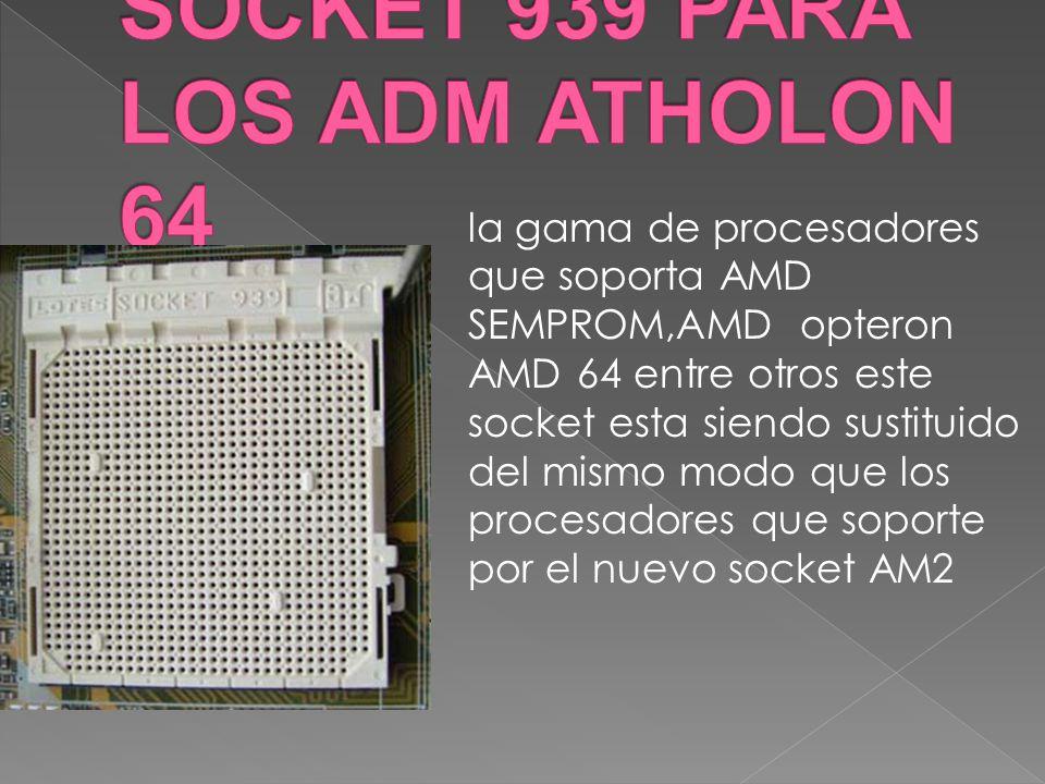 la gama de procesadores que soporta AMD SEMPROM,AMD opteron AMD 64 entre otros este socket esta siendo sustituido del mismo modo que los procesadores