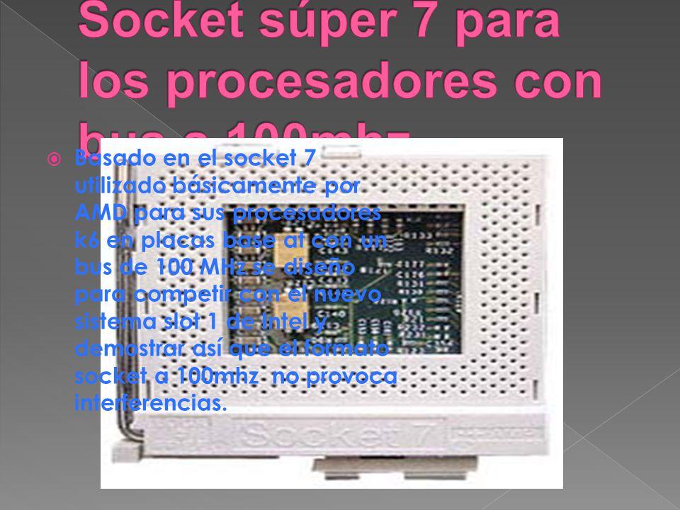 Basado en el socket 7 utilizado básicamente por AMD para sus procesadores k6 en placas base at con un bus de 100 MHz se diseño para competir con el nu