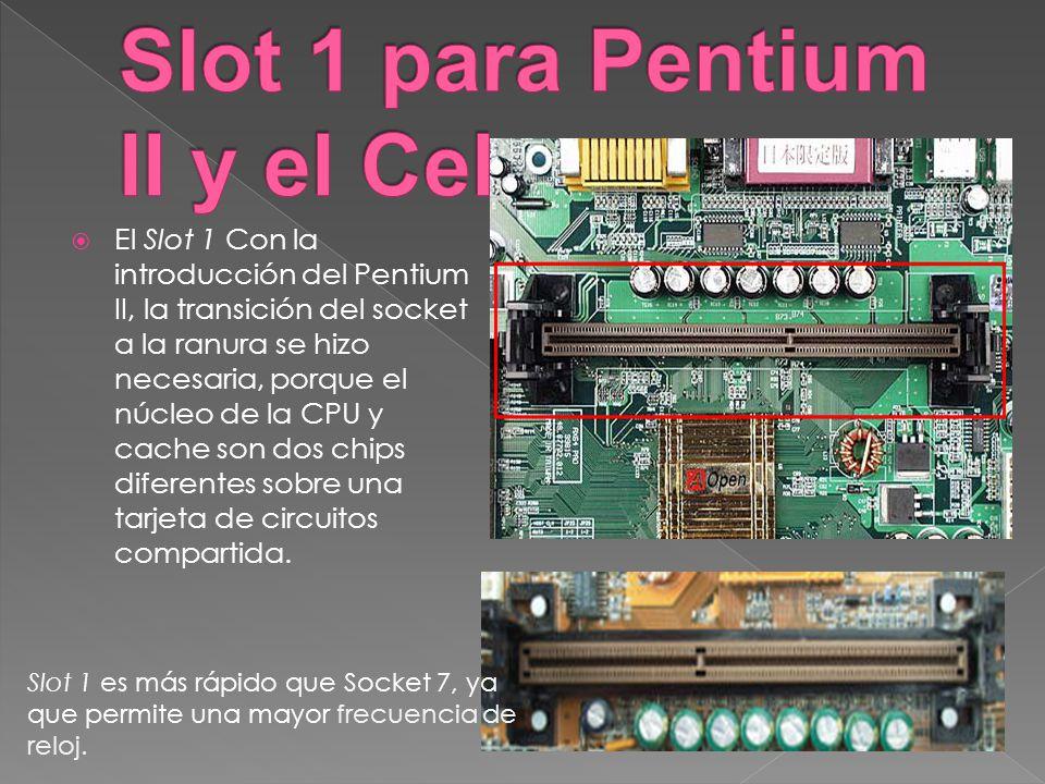 El Slot 1 Con la introducción del Pentium II, la transición del socket a la ranura se hizo necesaria, porque el núcleo de la CPU y cache son dos chips
