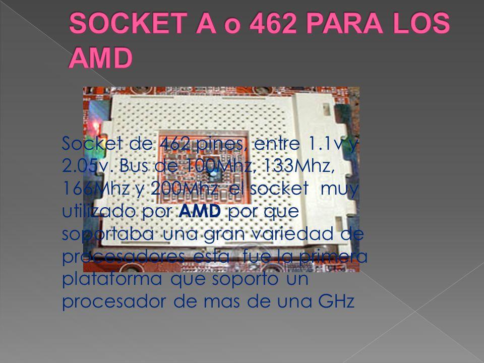 Socket de 462 pines, entre 1.1v y 2.05v. Bus de 100Mhz, 133Mhz, 166Mhz y 200Mhz el socket muy utilizado por AMD por que soportaba una gran variedad de