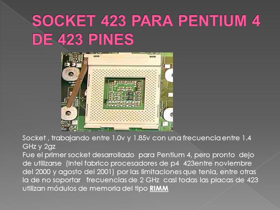 Socket, trabajando entre 1.0v y 1.85v con una frecuencia entre 1.4 GHz y 2gz Fue el primer socket desarrollado para Pentium 4, pero pronto dejo de uti