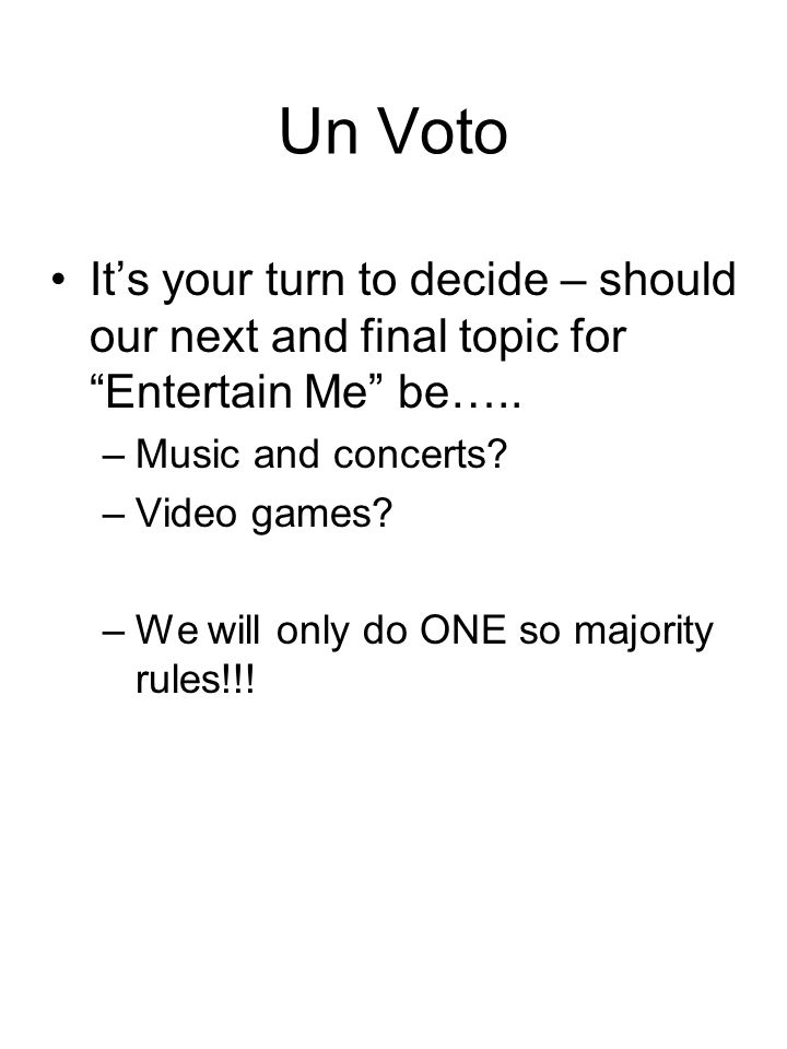 Un Voto Its your turn to decide – should our next and final topic for Entertain Me be….. –Music and concerts? –Video games? –We will only do ONE so ma