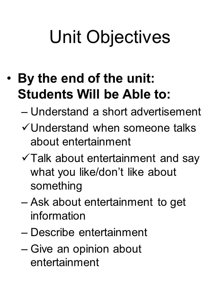 Unit Objectives By the end of the unit: Students Will be Able to: –Understand a short advertisement Understand when someone talks about entertainment