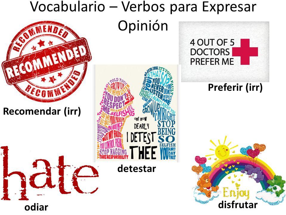 Vocabulario – Verbos para Expresar Opinión Preferir (irr) Recomendar (irr) detestar odiar disfrutar
