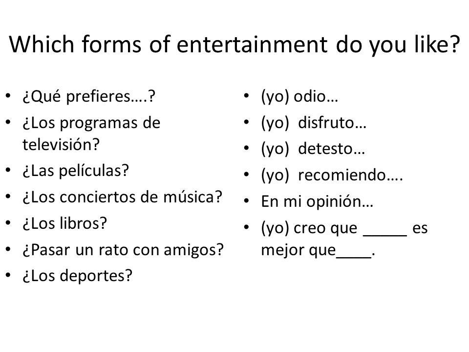 Which forms of entertainment do you like? ¿Qué prefieres….? ¿Los programas de televisión? ¿Las películas? ¿Los conciertos de música? ¿Los libros? ¿Pas