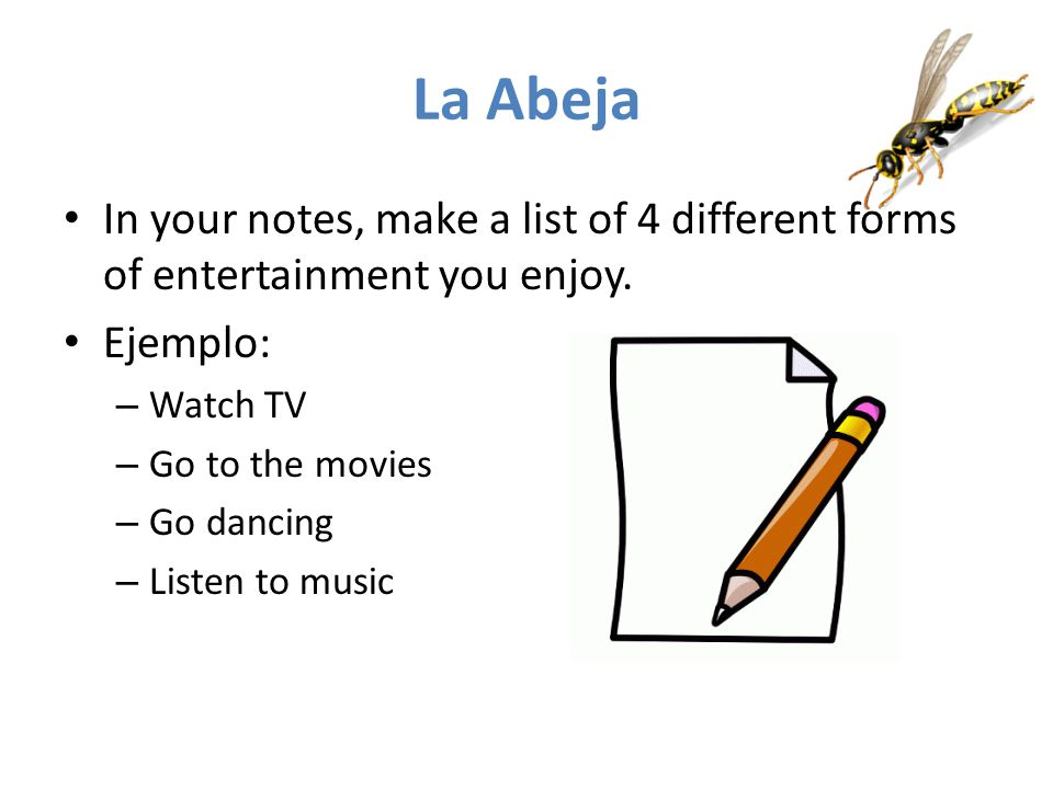 La Abeja In your notes, make a list of 4 different forms of entertainment you enjoy. Ejemplo: – Watch TV – Go to the movies – Go dancing – Listen to m