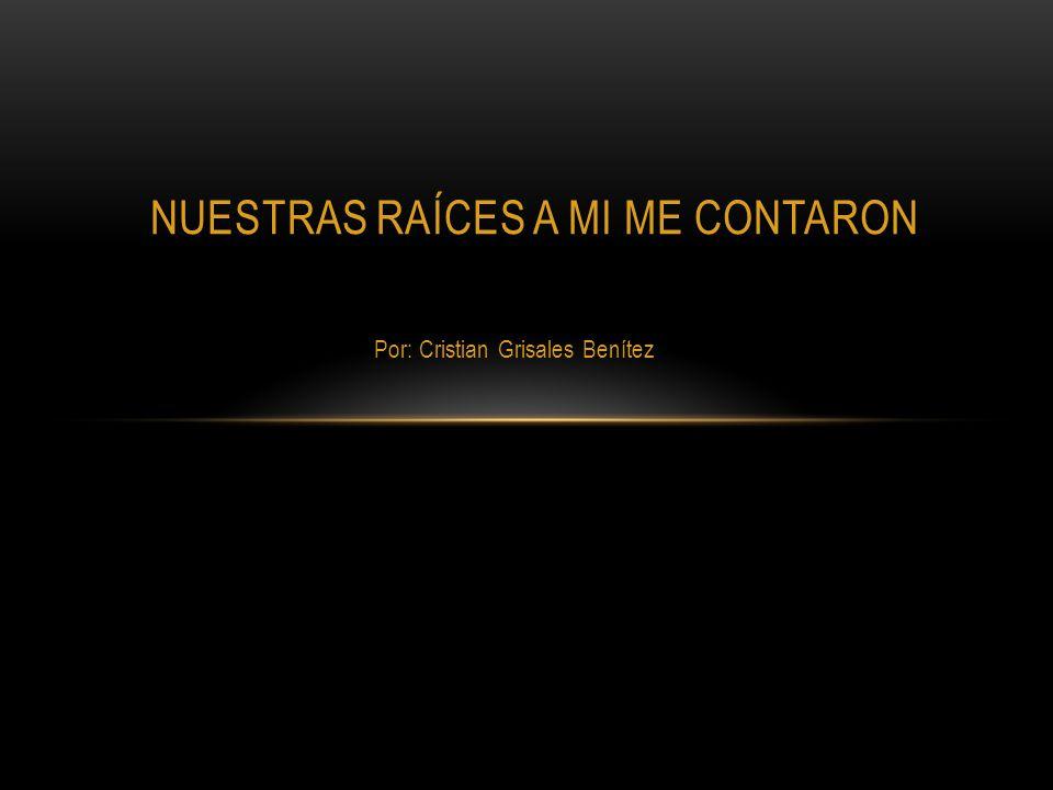 Por: Cristian Grisales Benítez NUESTRAS RAÍCES A MI ME CONTARON