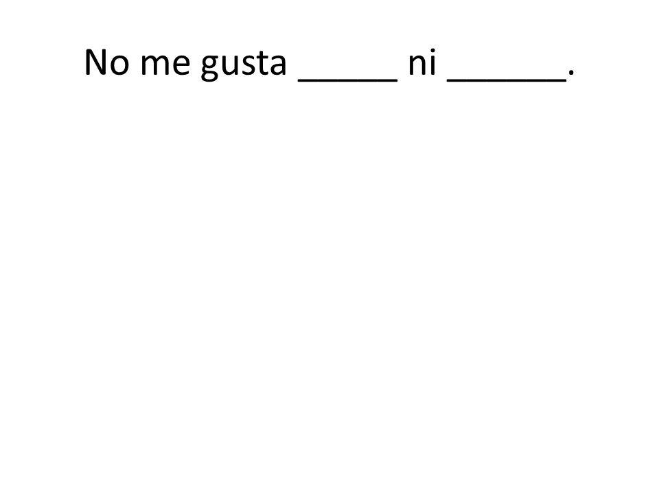 No me gusta _____ ni ______.