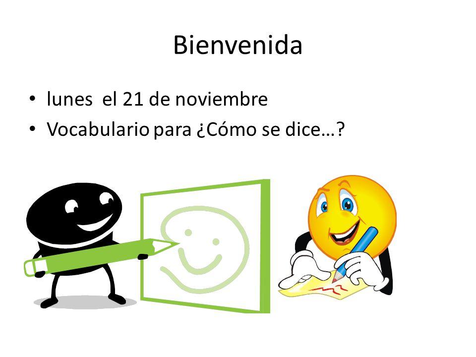 Bienvenida lunes el 21 de noviembre Vocabulario para ¿Cómo se dice…