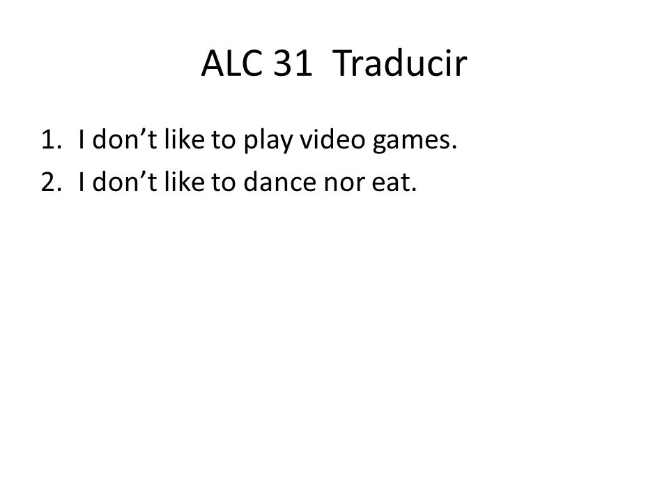 ALC 31 Traducir 1.I dont like to play video games.