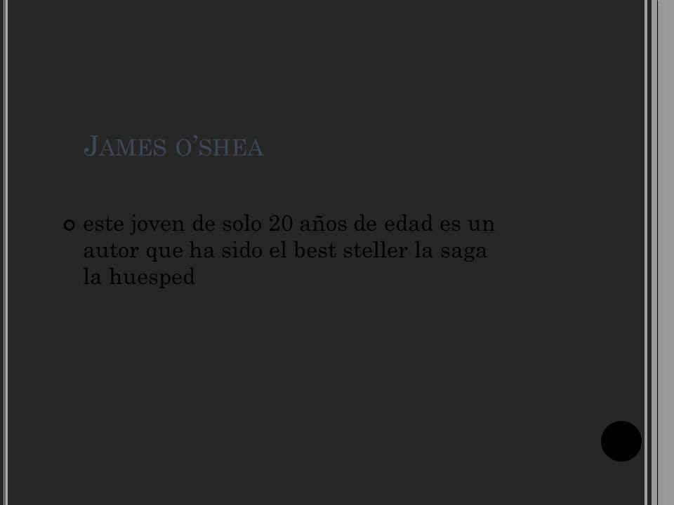 J AMES O SHEA este joven de solo 20 años de edad es un autor que ha sido el best steller la saga la huesped