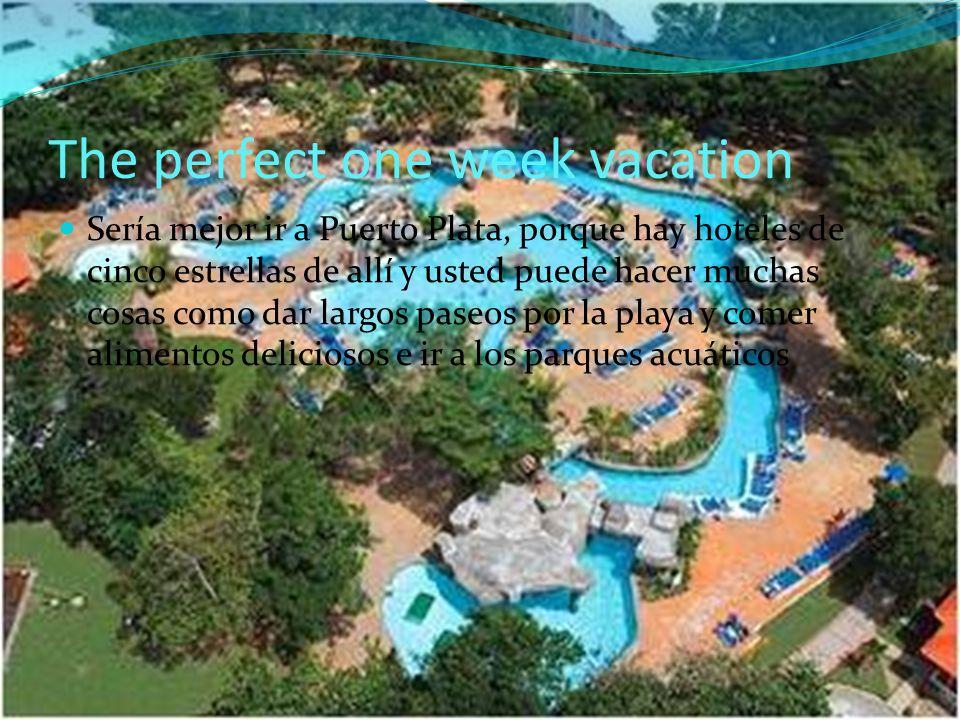 The perfect one week vacation Sería mejor ir a Puerto Plata, porque hay hoteles de cinco estrellas de allí y usted puede hacer muchas cosas como dar largos paseos por la playa y comer alimentos deliciosos e ir a los parques acuáticos