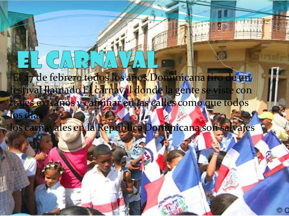 El 27 de febrero todos los años Dominicana tiro de un festival llamado El carnaval donde la gente se viste con trajes extraños y caminar en las calles como que todos los días los carnavales en la República Dominicana son salvajes