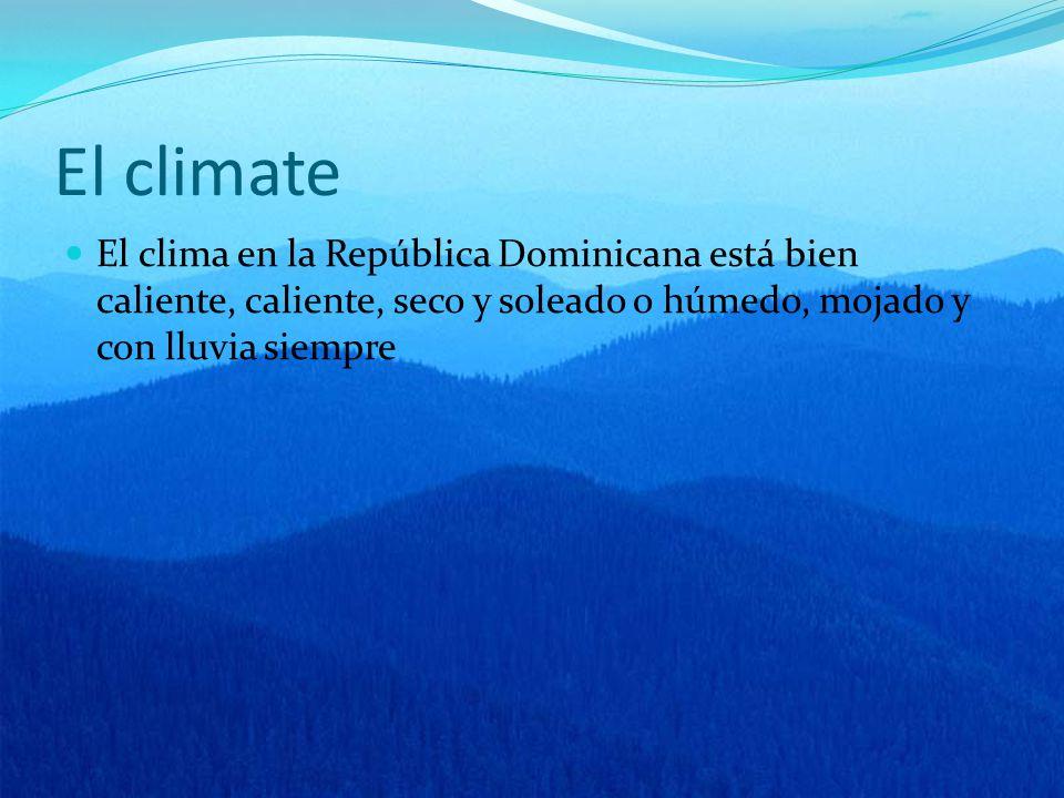 El climate El clima en la República Dominicana está bien caliente, caliente, seco y soleado o húmedo, mojado y con lluvia siempre
