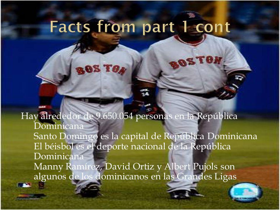 Hay alrededor de 9.650.054 personas en la República Dominicana Santo Domingo es la capital de República Dominicana El béisbol es el deporte nacional de la República Dominicana Manny Ramírez, David Ortiz y Albert Pujols son algunos de los dominicanos en las Grandes Ligas