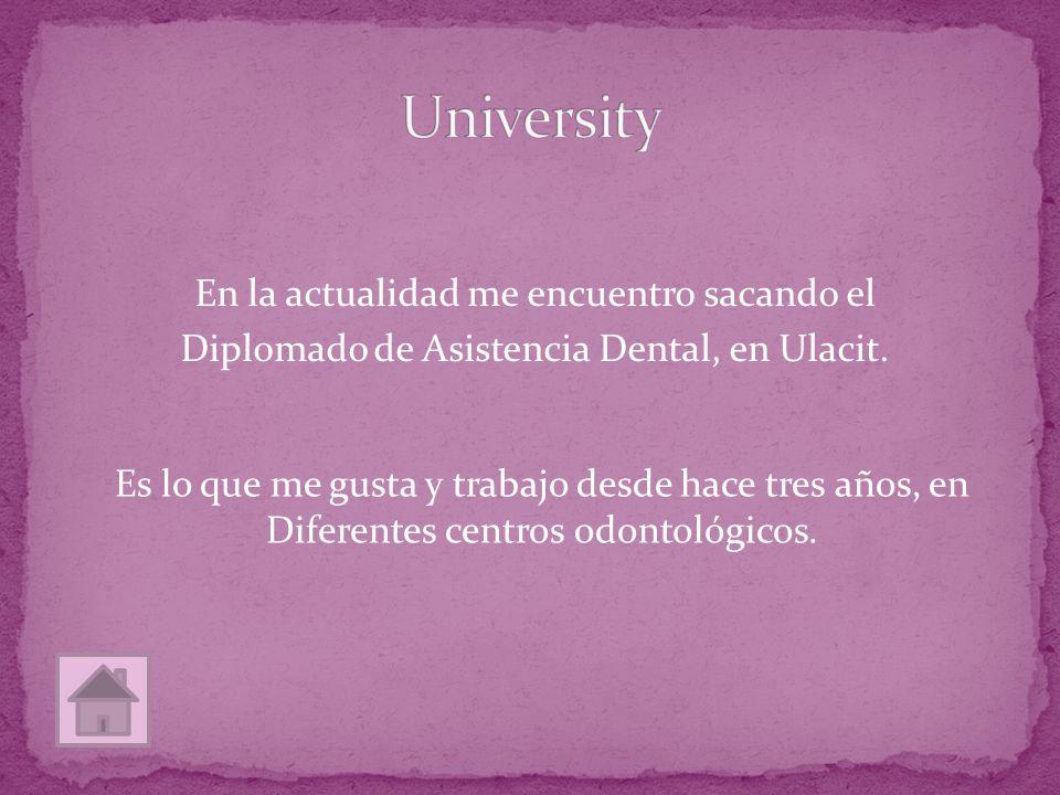 En la actualidad me encuentro sacando el Diplomado de Asistencia Dental, en Ulacit. Es lo que me gusta y trabajo desde hace tres años, en Diferentes c