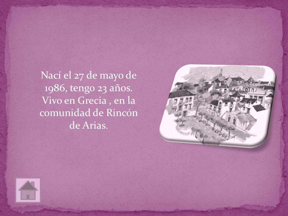 Nací el 27 de mayo de 1986, tengo 23 años. Vivo en Grecia, en la comunidad de Rincón de Arias.