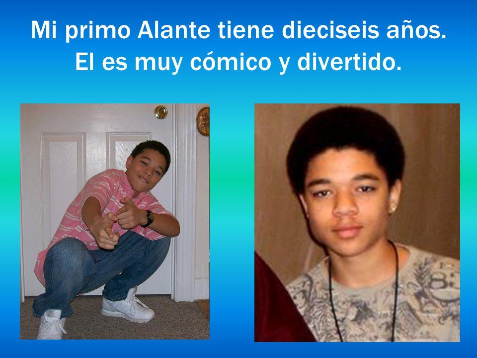 Mi primo Alante tiene dieciseis años. El es muy cómico y divertido.
