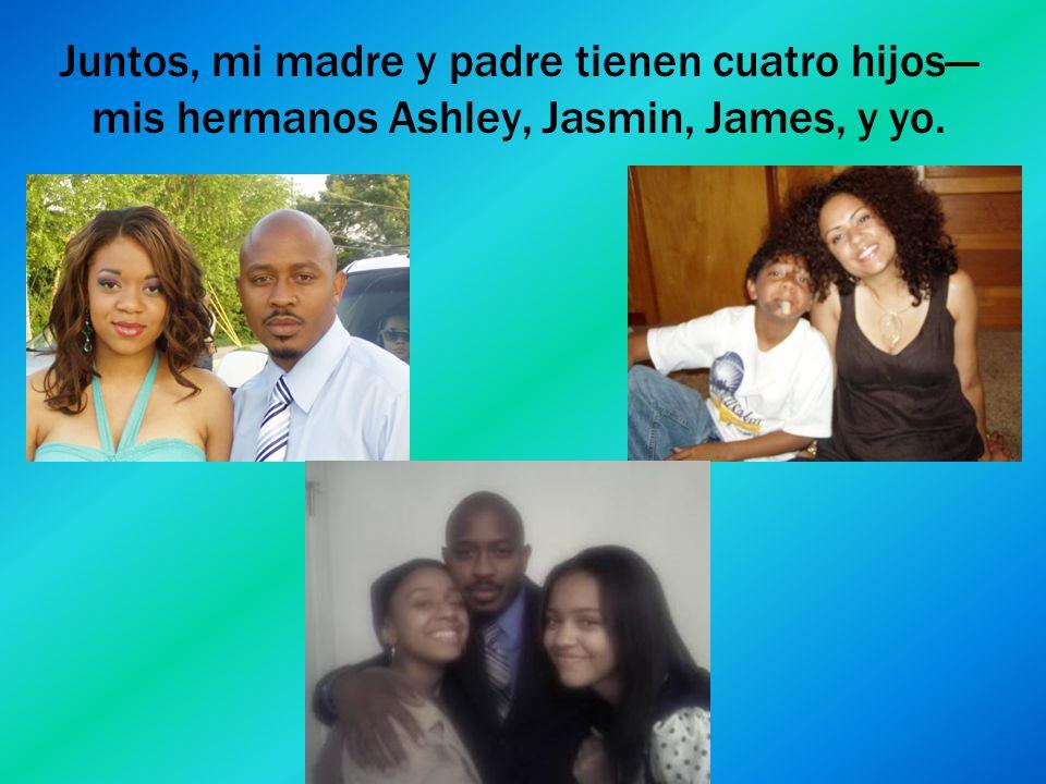 Juntos, mi madre y padre tienen cuatro hijos mis hermanos Ashley, Jasmin, James, y yo.