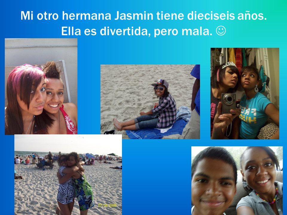 Mi otro hermana Jasmin tiene dieciseis años. Ella es divertida, pero mala.