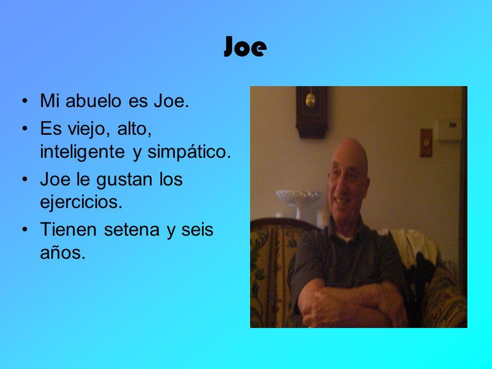 Joe Mi abuelo es Joe. Es viejo, alto, inteligente y simpático. Joe le gustan los ejercicios. Tienen setena y seis años.