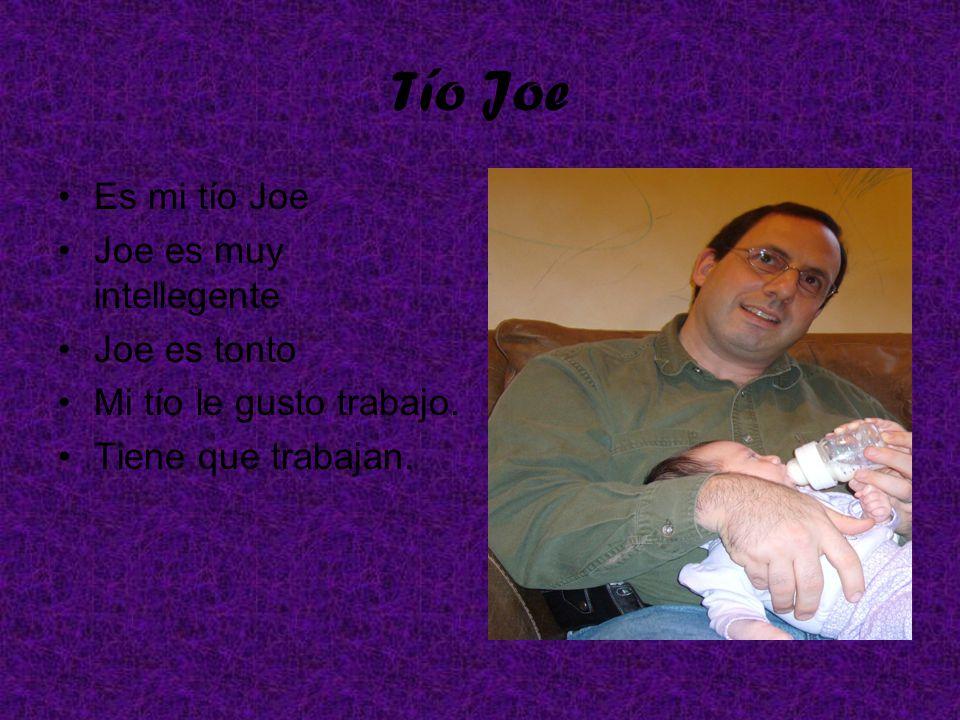 Tío Joe Es mi tío Joe Joe es muy intellegente Joe es tonto Mi tío le gusto trabajo. Tiene que trabajan.