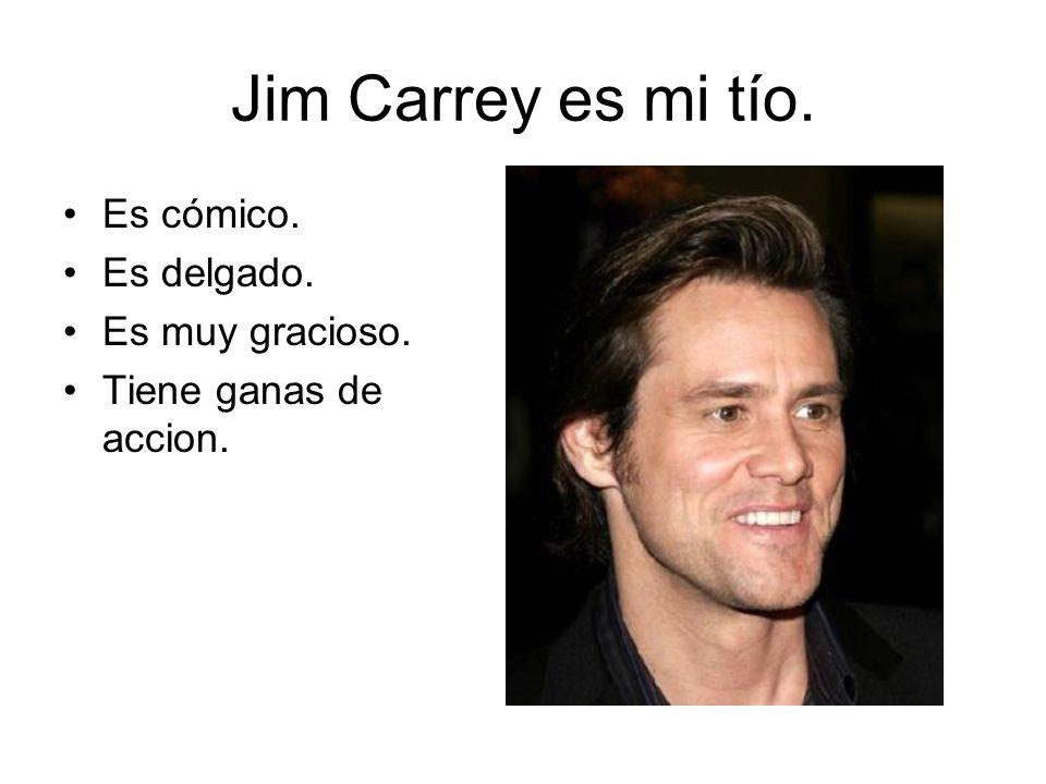 Jim Carrey es mi tío. Es cómico. Es delgado. Es muy gracioso. Tiene ganas de accion.
